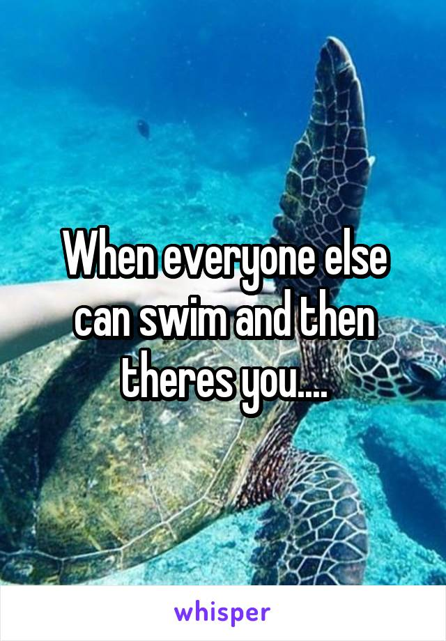 When everyone else can swim and then theres you....