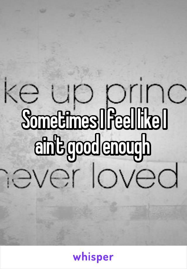 Sometimes I feel like I ain't good enough
