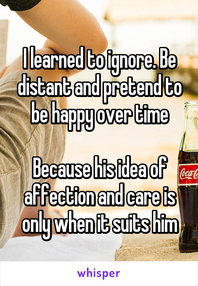 I learned to ignore. Be distant and pretend to be happy over time  Because his idea of affection and care is only when it suits him