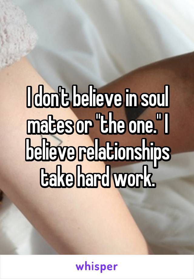 "I don't believe in soul mates or ""the one."" I believe relationships take hard work."