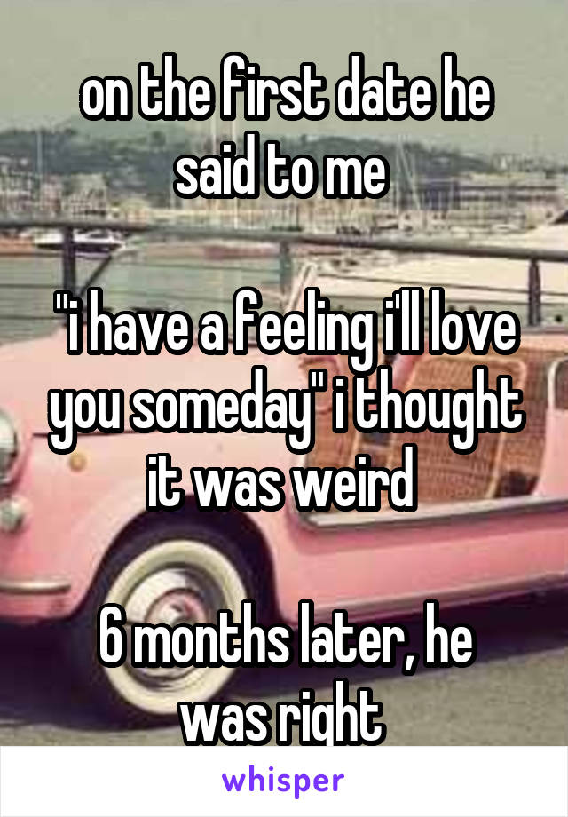 """on the first date he said to me   """"i have a feeling i'll love you someday"""" i thought it was weird   6 months later, he was right"""