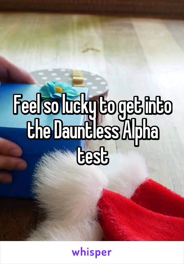 Feel so lucky to get into the Dauntless Alpha test