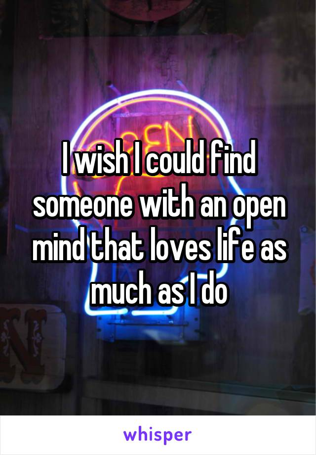 I wish I could find someone with an open mind that loves life as much as I do