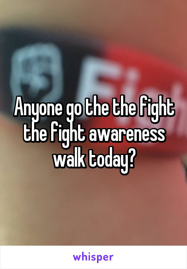 Anyone go the the fight the fight awareness walk today?