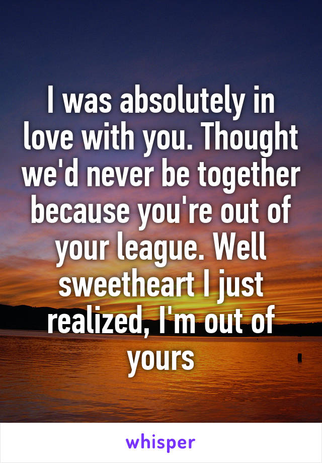I was absolutely in love with you. Thought we'd never be together because you're out of your league. Well sweetheart I just realized, I'm out of yours