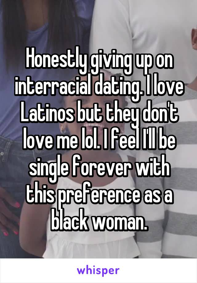 Honestly giving up on interracial dating. I love Latinos but they don't love me lol. I feel I'll be single forever with this preference as a black woman.