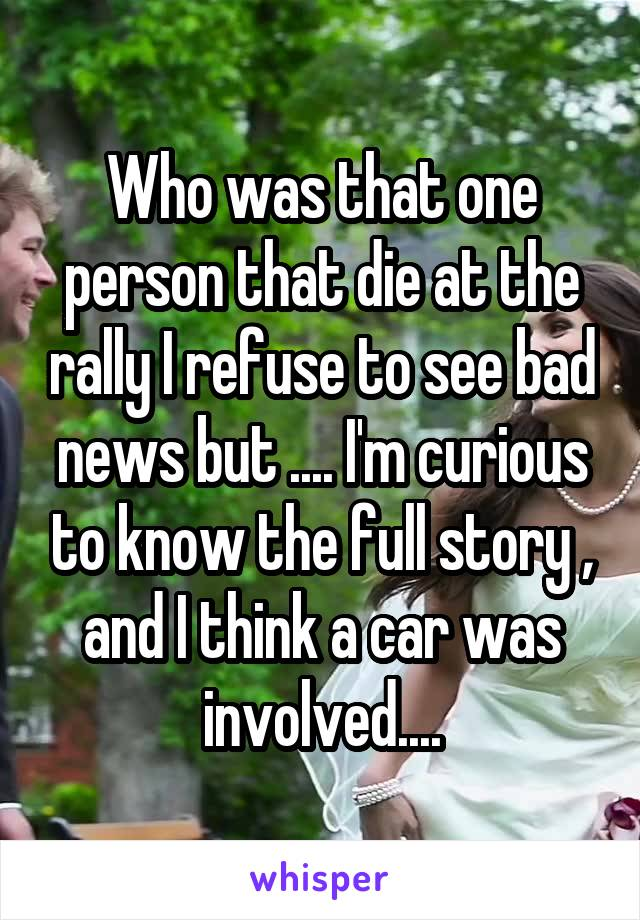 Who was that one person that die at the rally I refuse to see bad news but .... I'm curious to know the full story , and I think a car was involved....