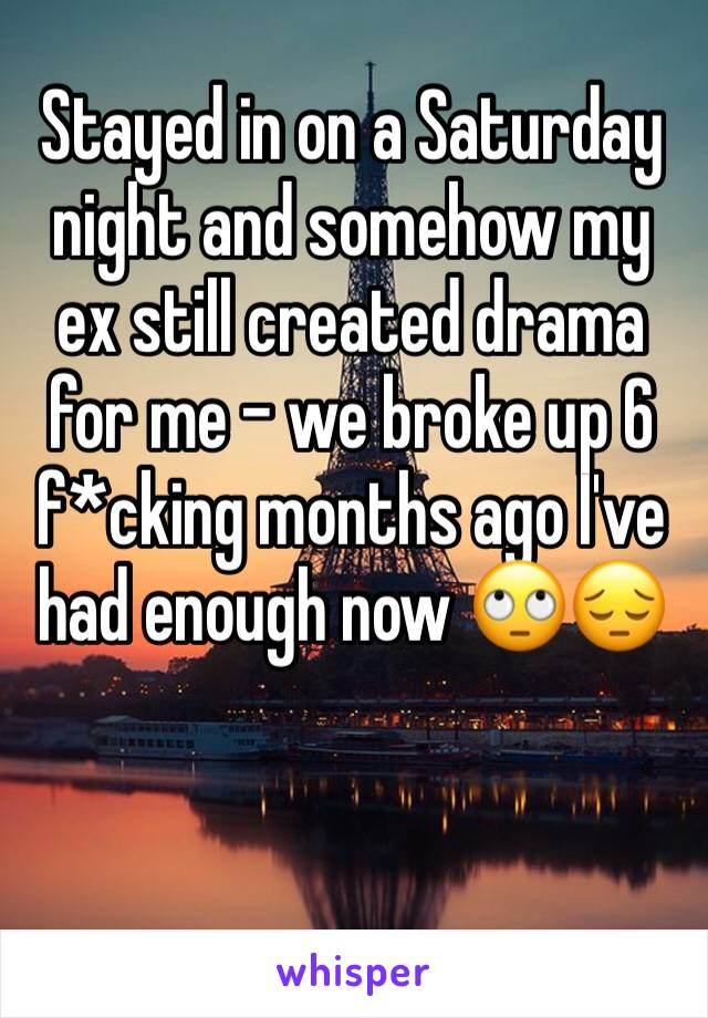 Stayed in on a Saturday night and somehow my ex still created drama for me - we broke up 6 f*cking months ago I've had enough now 🙄😔