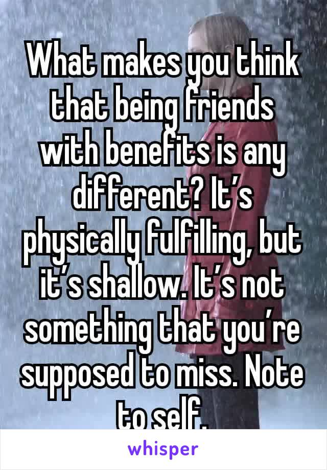 What makes you think that being friends with benefits is any different? It's physically fulfilling, but it's shallow. It's not something that you're supposed to miss. Note to self.