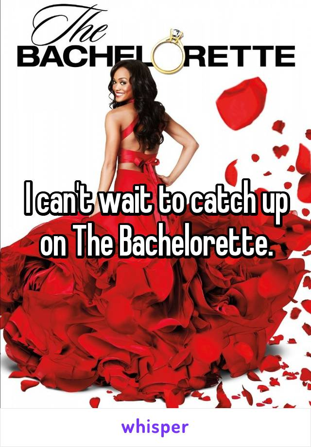 I can't wait to catch up on The Bachelorette.