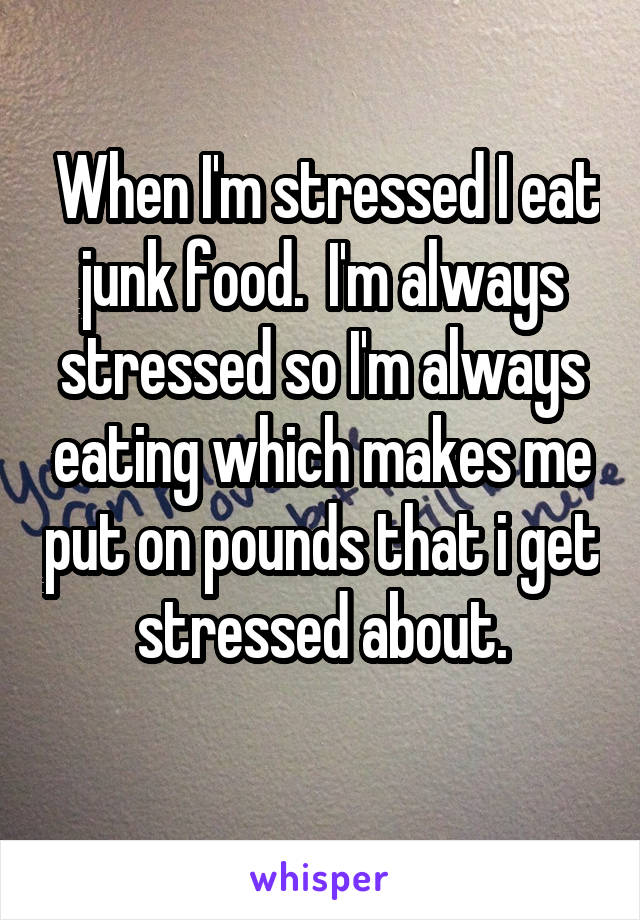 When I'm stressed I eat junk food.  I'm always stressed so I'm always eating which makes me put on pounds that i get stressed about.