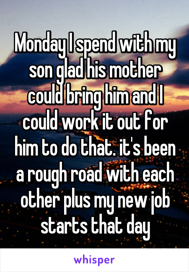 Monday I spend with my son glad his mother could bring him and I could work it out for him to do that. it's been a rough road with each other plus my new job starts that day