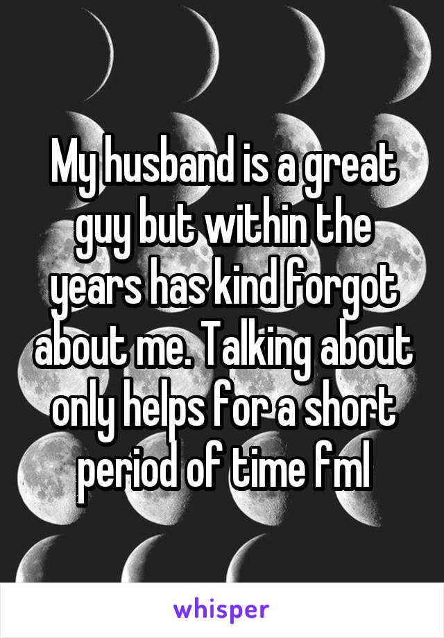My husband is a great guy but within the years has kind forgot about me. Talking about only helps for a short period of time fml