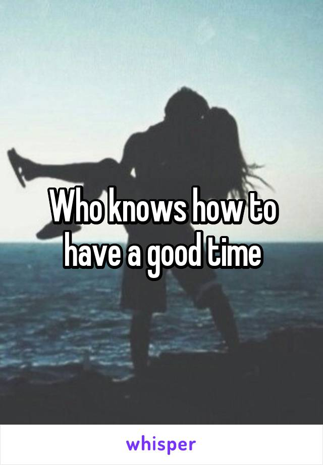 Who knows how to have a good time