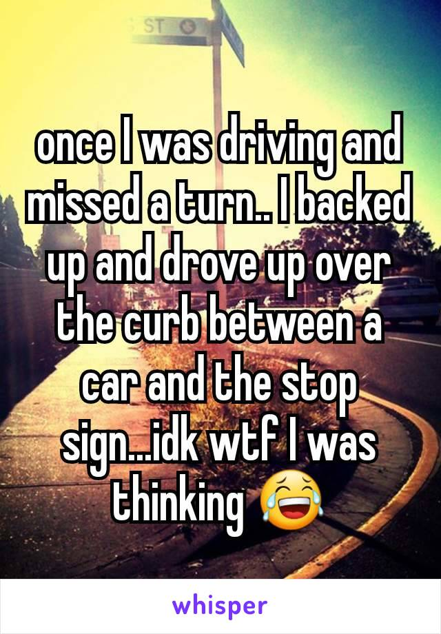 once I was driving and missed a turn.. I backed up and drove up over the curb between a car and the stop sign...idk wtf I was thinking 😂