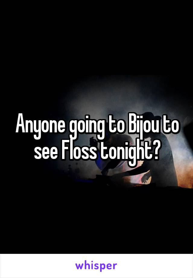 Anyone going to Bijou to see Floss tonight?