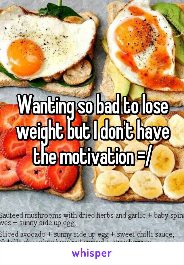 Wanting so bad to lose weight but I don't have the motivation =/