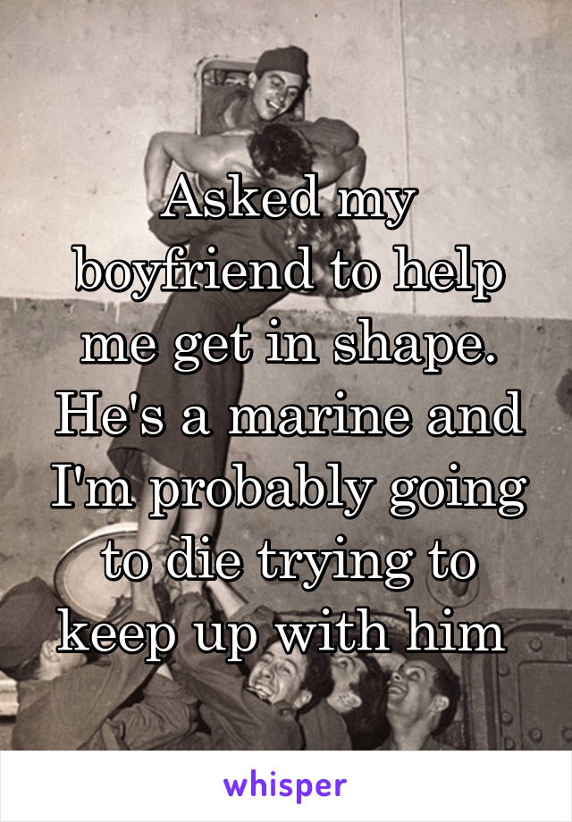 Asked my boyfriend to help me get in shape. He's a marine and I'm probably going to die trying to keep up with him