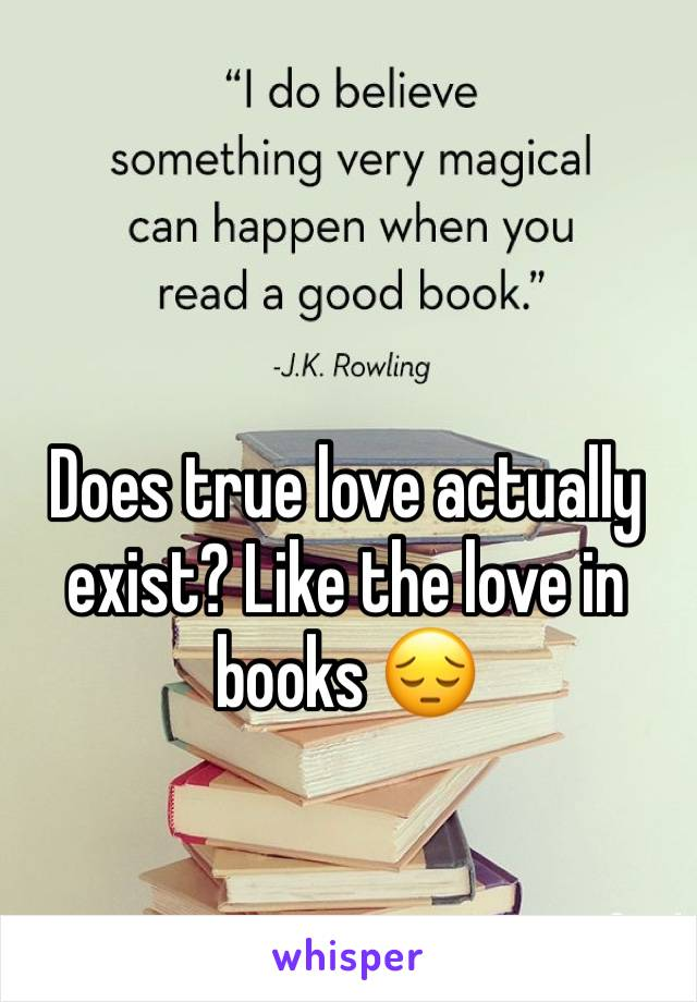 Does true love actually exist? Like the love in books 😔