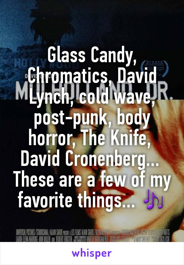 Glass Candy, Chromatics, David Lynch, cold wave, post-punk, body horror, The Knife,  David Cronenberg...  These are a few of my favorite things... 🎶