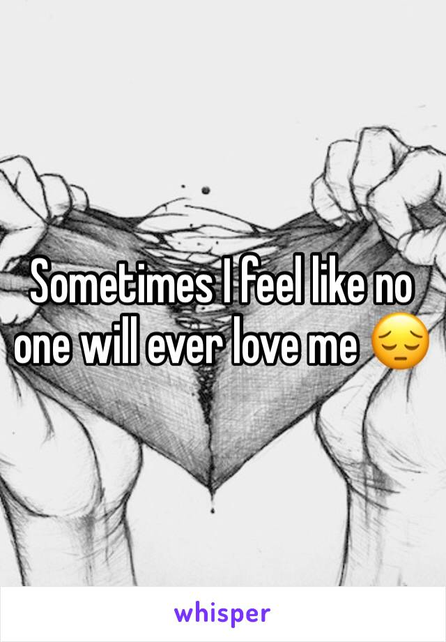 Sometimes I feel like no one will ever love me 😔