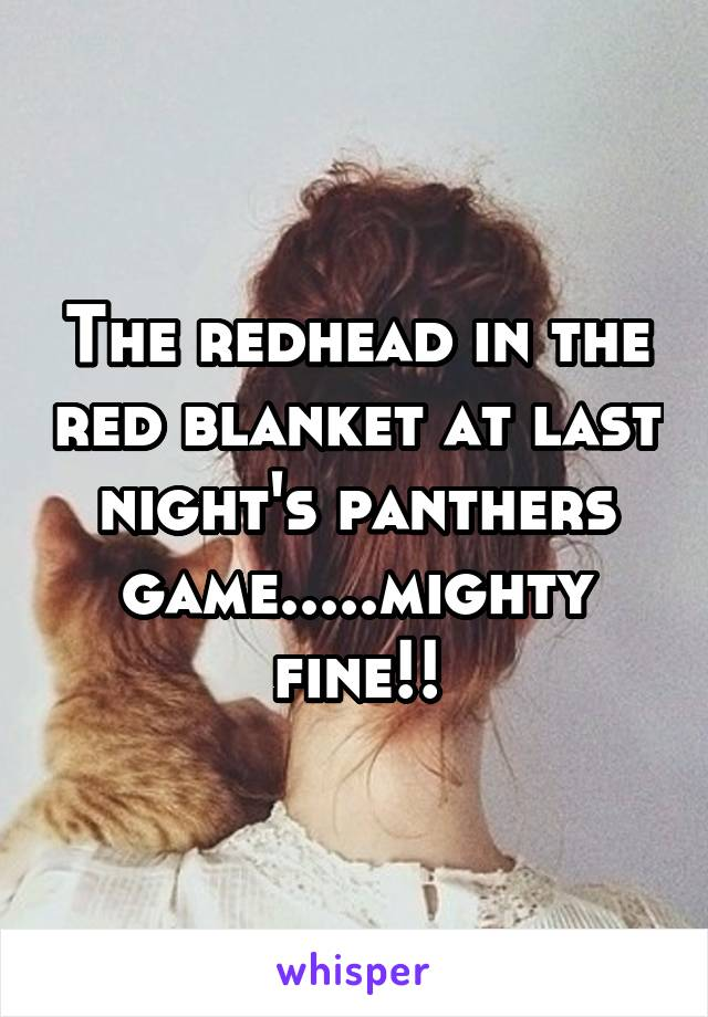 The redhead in the red blanket at last night's panthers game.....mighty fine!!