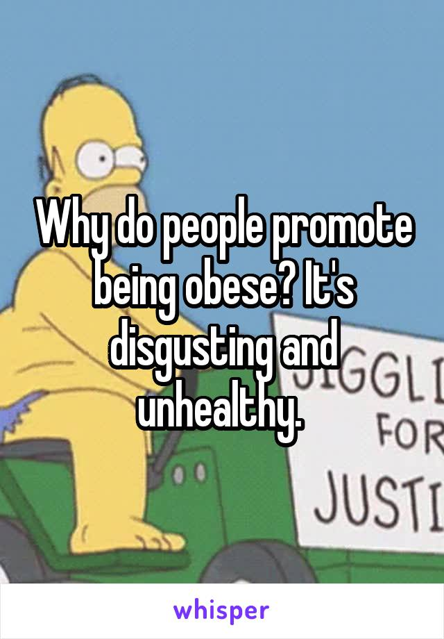 Why do people promote being obese? It's disgusting and unhealthy.