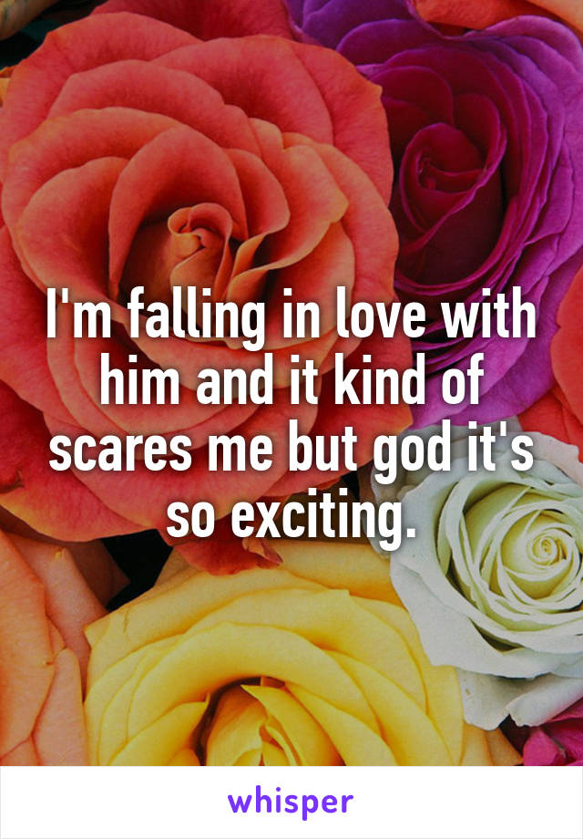 I'm falling in love with him and it kind of scares me but god it's so exciting.