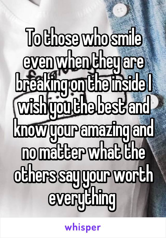 To those who smile even when they are breaking on the inside I wish you the best and know your amazing and no matter what the others say your worth everything