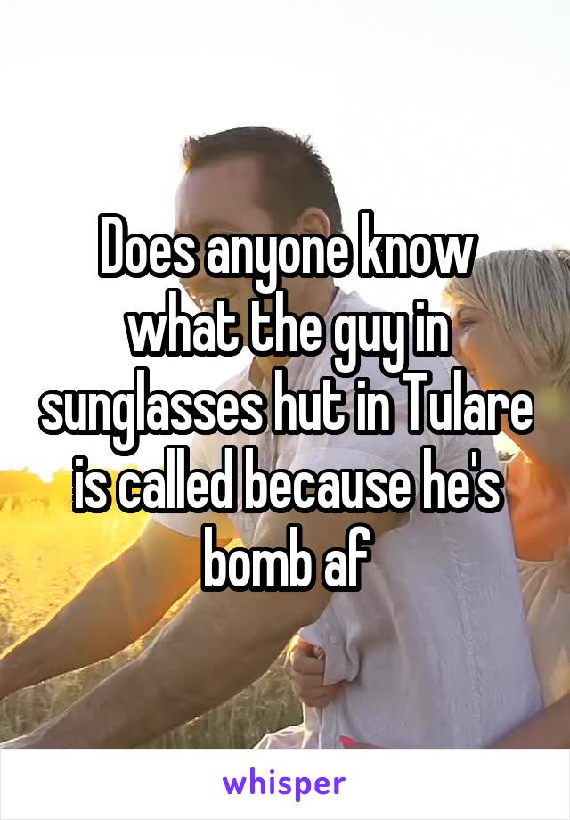 Does anyone know what the guy in sunglasses hut in Tulare is called because he's bomb af