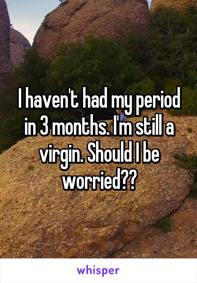 I haven't had my period in 3 months. I'm still a virgin. Should I be worried??
