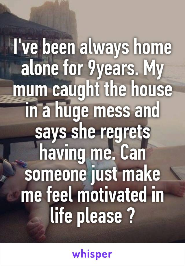I've been always home alone for 9years. My mum caught the house in a huge mess and says she regrets having me. Can someone just make me feel motivated in life please ?