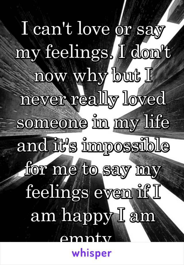 I can't love or say my feelings. I don't now why but I never really loved someone in my life and it's impossible for me to say my feelings even if I am happy I am empty...