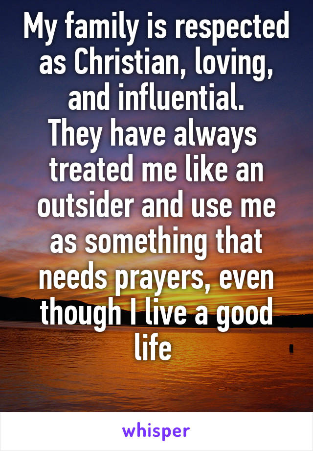 My family is respected as Christian, loving, and influential. They have always  treated me like an outsider and use me as something that needs prayers, even though I live a good life