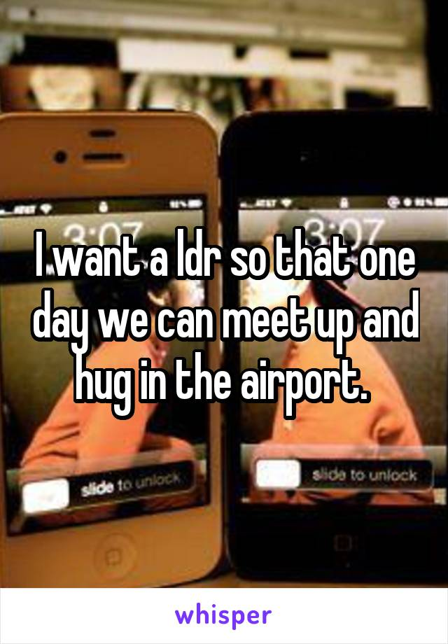 I want a ldr so that one day we can meet up and hug in the airport.