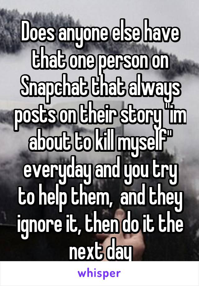 """Does anyone else have that one person on Snapchat that always posts on their story """"im about to kill myself"""" everyday and you try to help them,  and they ignore it, then do it the next day"""