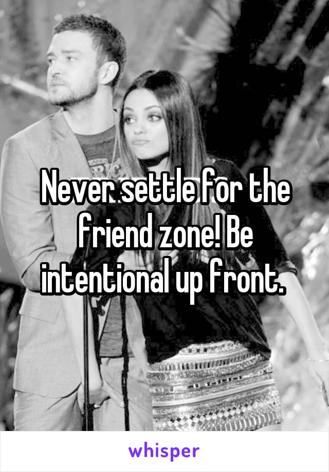 Never settle for the friend zone! Be intentional up front.