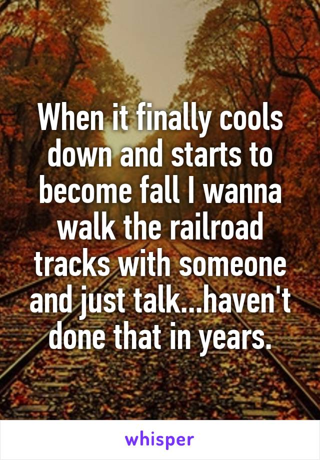 When it finally cools down and starts to become fall I wanna walk the railroad tracks with someone and just talk...haven't done that in years.