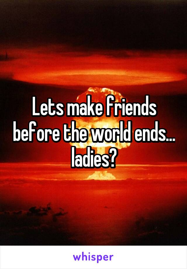 Lets make friends before the world ends... ladies?