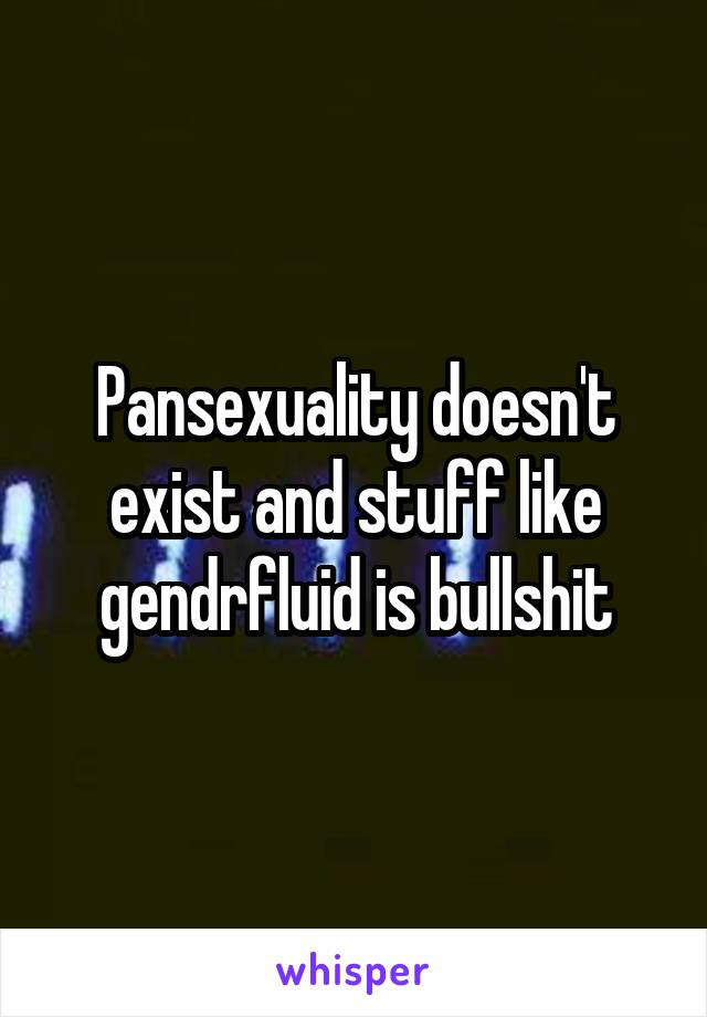 Pansexuality doesn't exist and stuff like gendrfluid is bullshit