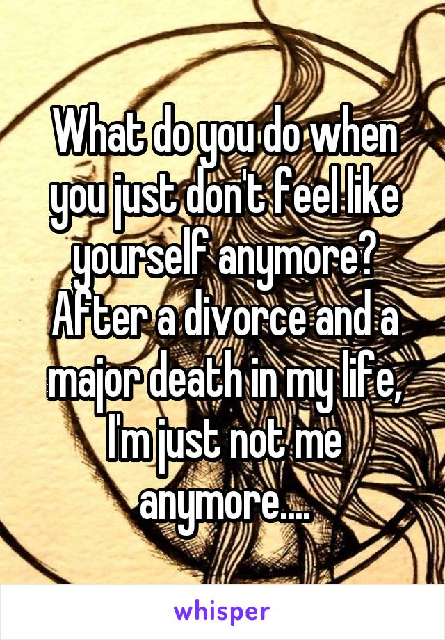 What do you do when you just don't feel like yourself anymore? After a divorce and a major death in my life, I'm just not me anymore....