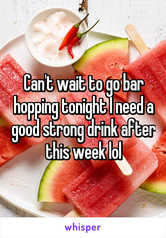 Can't wait to go bar hopping tonight I need a good strong drink after this week lol