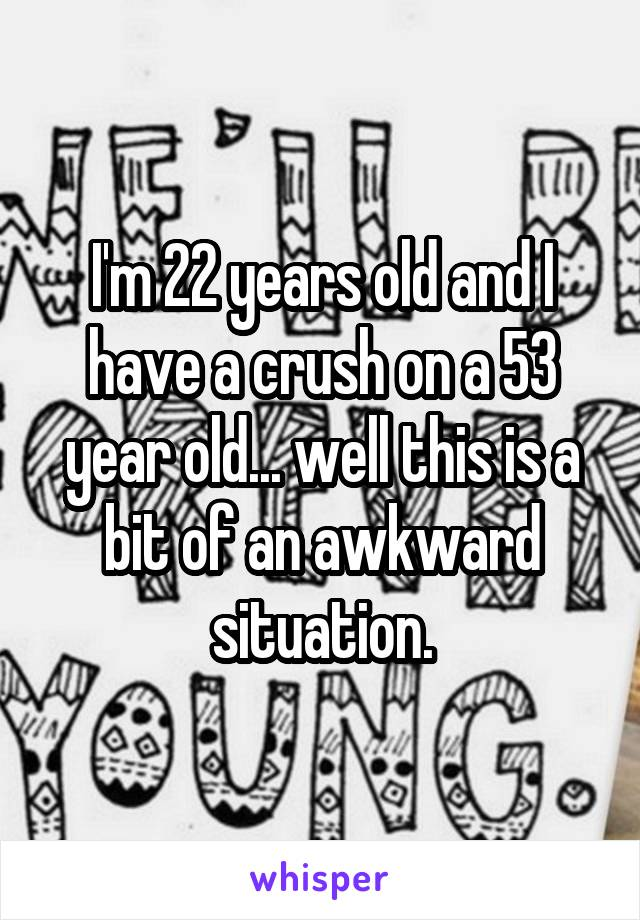 I'm 22 years old and I have a crush on a 53 year old... well this is a bit of an awkward situation.