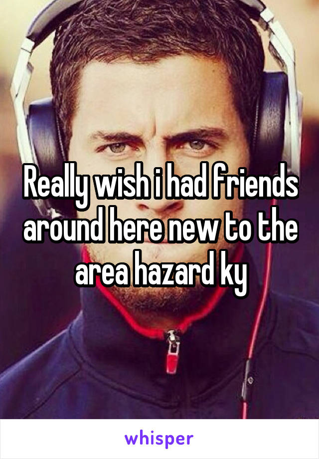 Really wish i had friends around here new to the area hazard ky