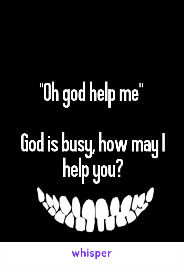 """Oh god help me""   God is busy, how may I help you?"
