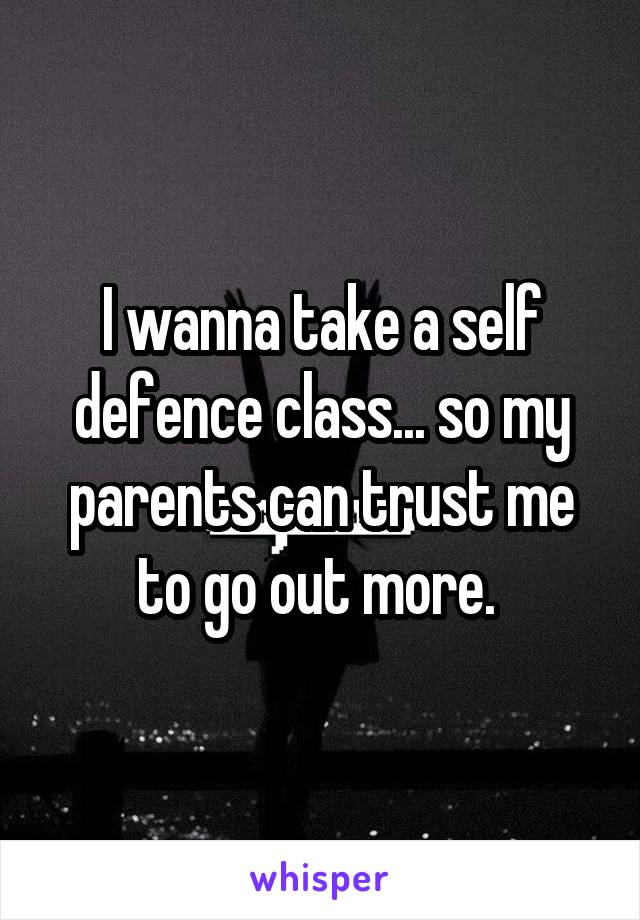 I wanna take a self defence class... so my parents can trust me to go out more.