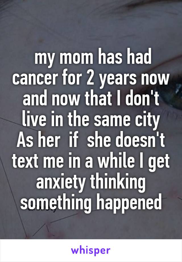 my mom has had cancer for 2 years now and now that I don't live in the same city As her  if  she doesn't text me in a while I get anxiety thinking something happened