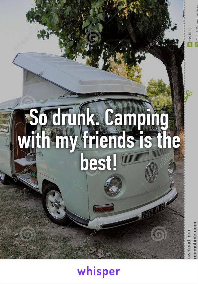 So drunk. Camping with my friends is the best!