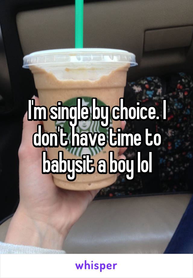 I'm single by choice. I don't have time to babysit a boy lol