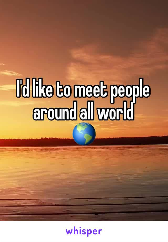 I'd like to meet people around all world 🌎